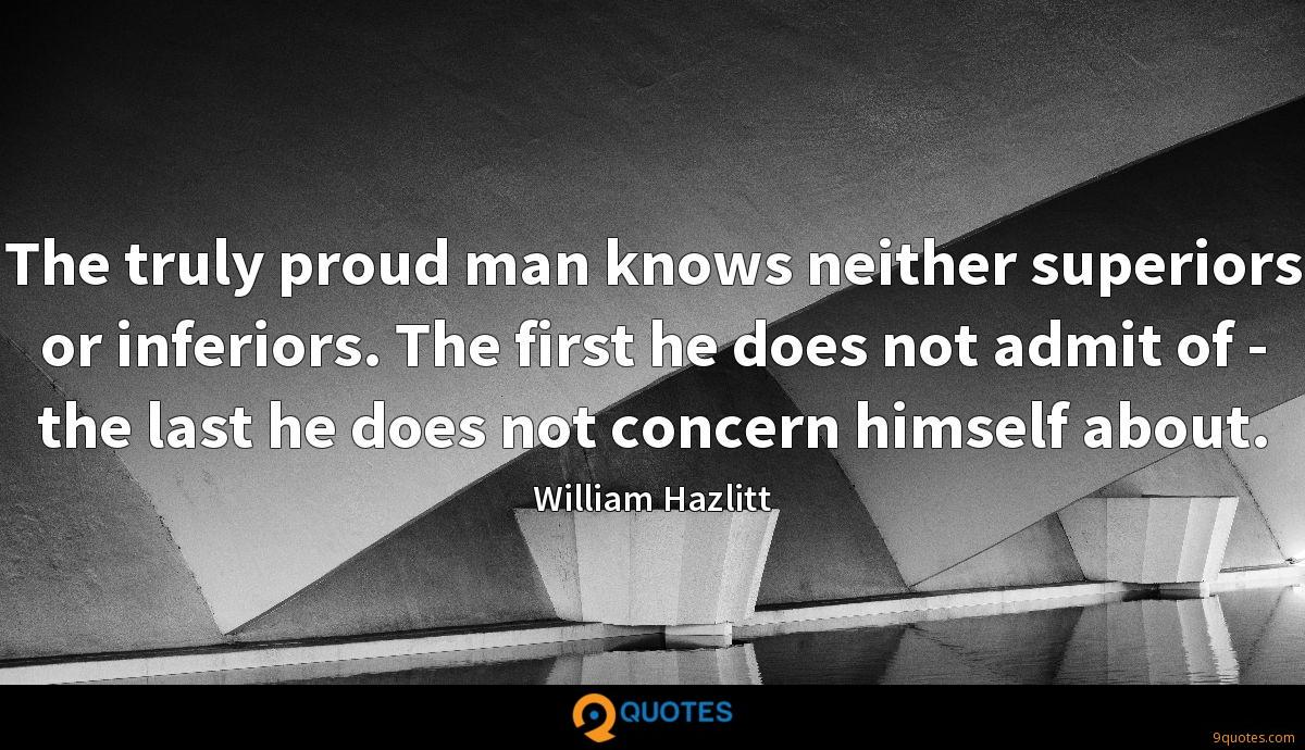 The truly proud man knows neither superiors or inferiors. The first he does not admit of - the last he does not concern himself about.