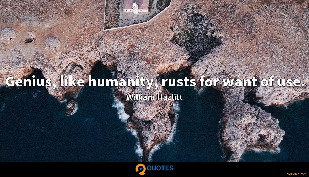 Genius, like humanity, rusts for want of use.