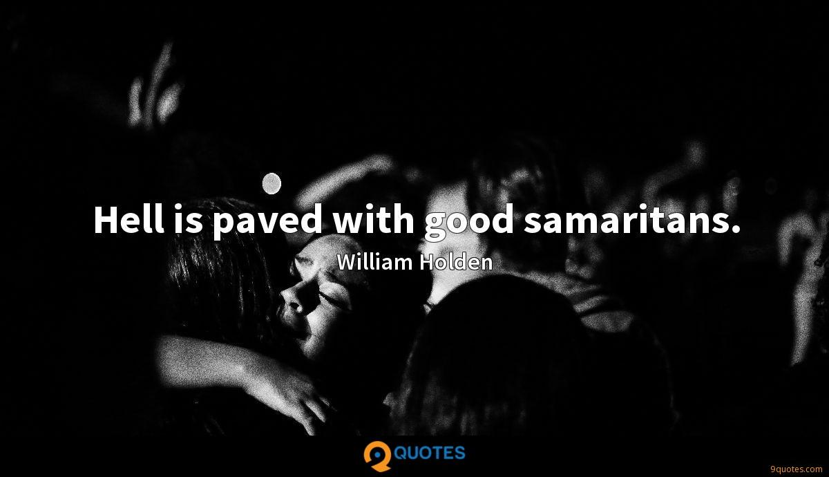 Hell is paved with good samaritans.