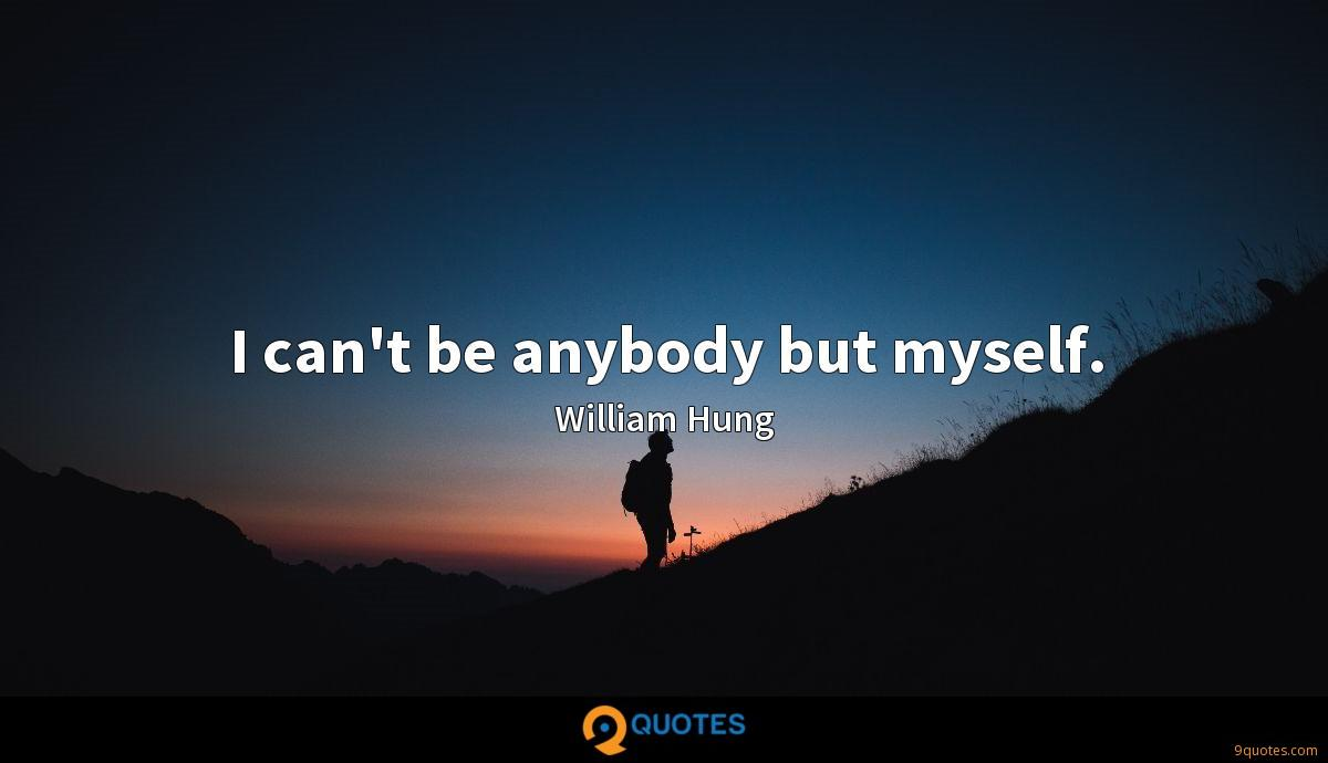 I can't be anybody but myself.