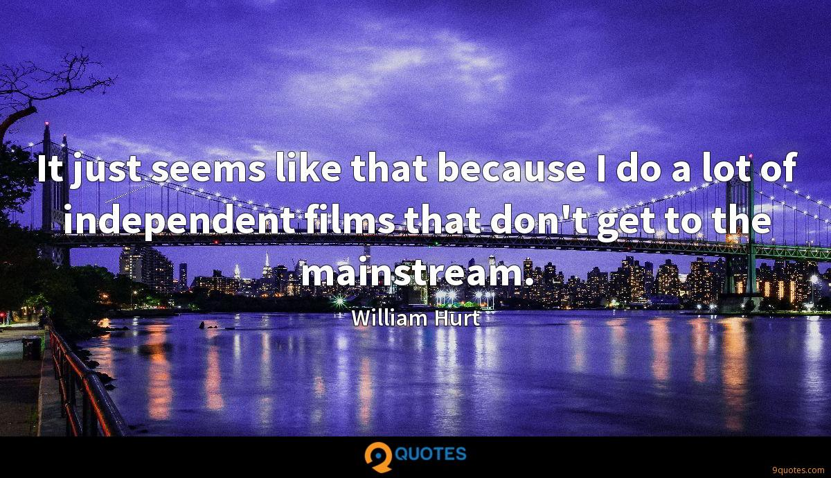 It just seems like that because I do a lot of independent films that don't get to the mainstream.
