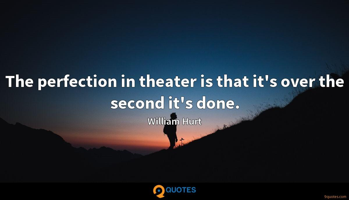 The perfection in theater is that it's over the second it's done.