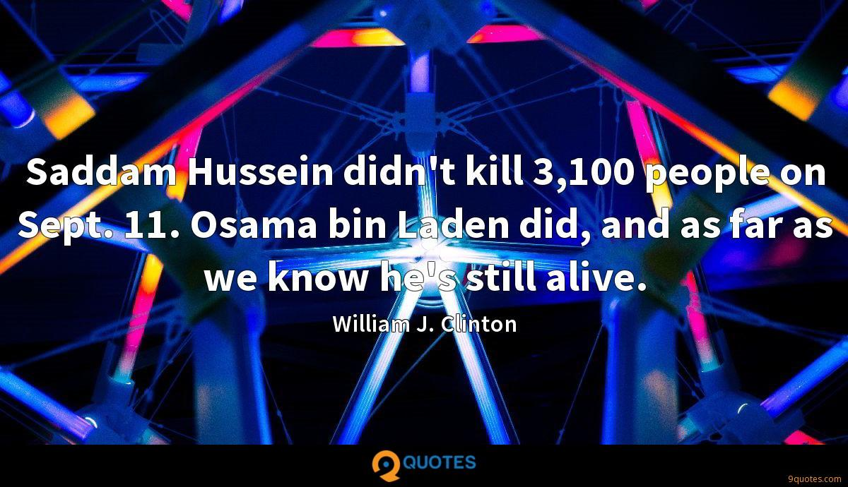 Saddam Hussein didn't kill 3,100 people on Sept. 11. Osama bin Laden did, and as far as we know he's still alive.