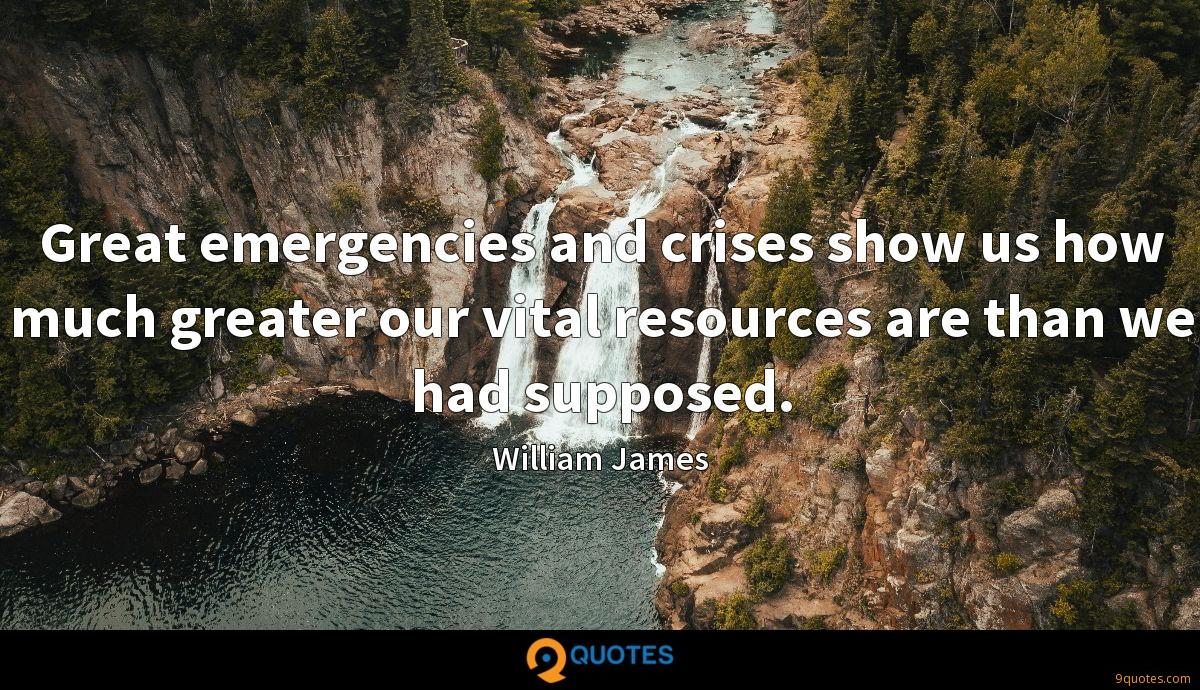 Great emergencies and crises show us how much greater our vital resources are than we had supposed.
