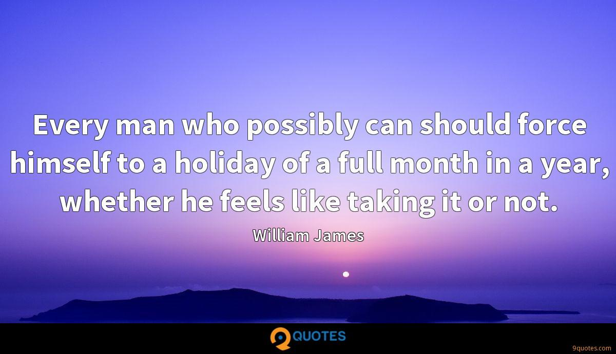 Every man who possibly can should force himself to a holiday of a full month in a year, whether he feels like taking it or not.