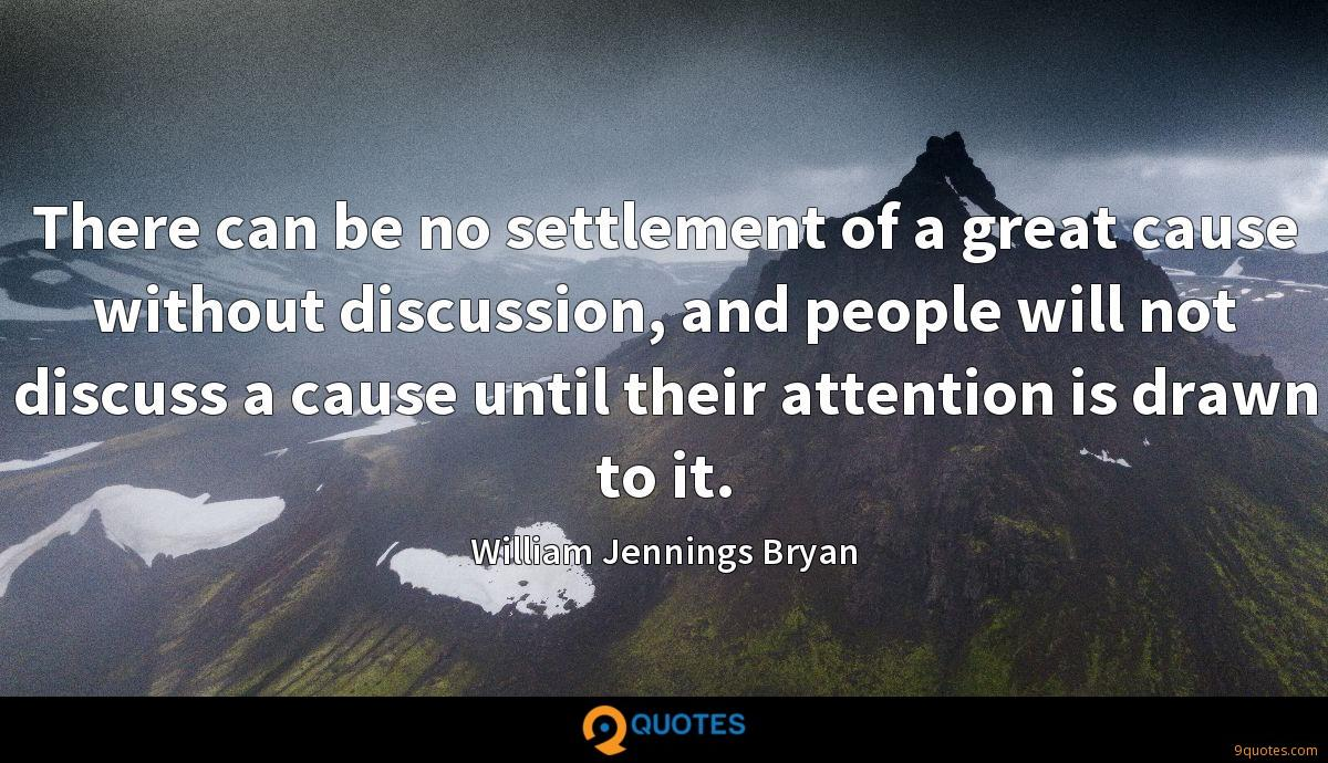 There can be no settlement of a great cause without discussion, and people will not discuss a cause until their attention is drawn to it.