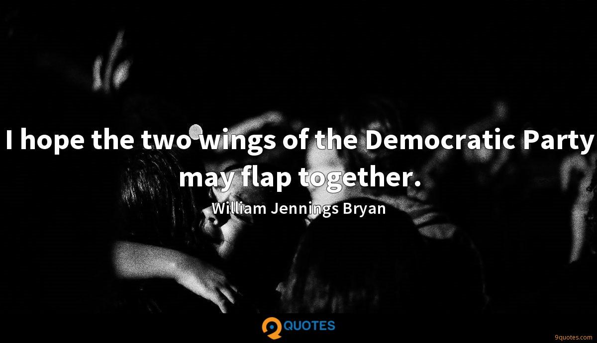 I hope the two wings of the Democratic Party may flap together.
