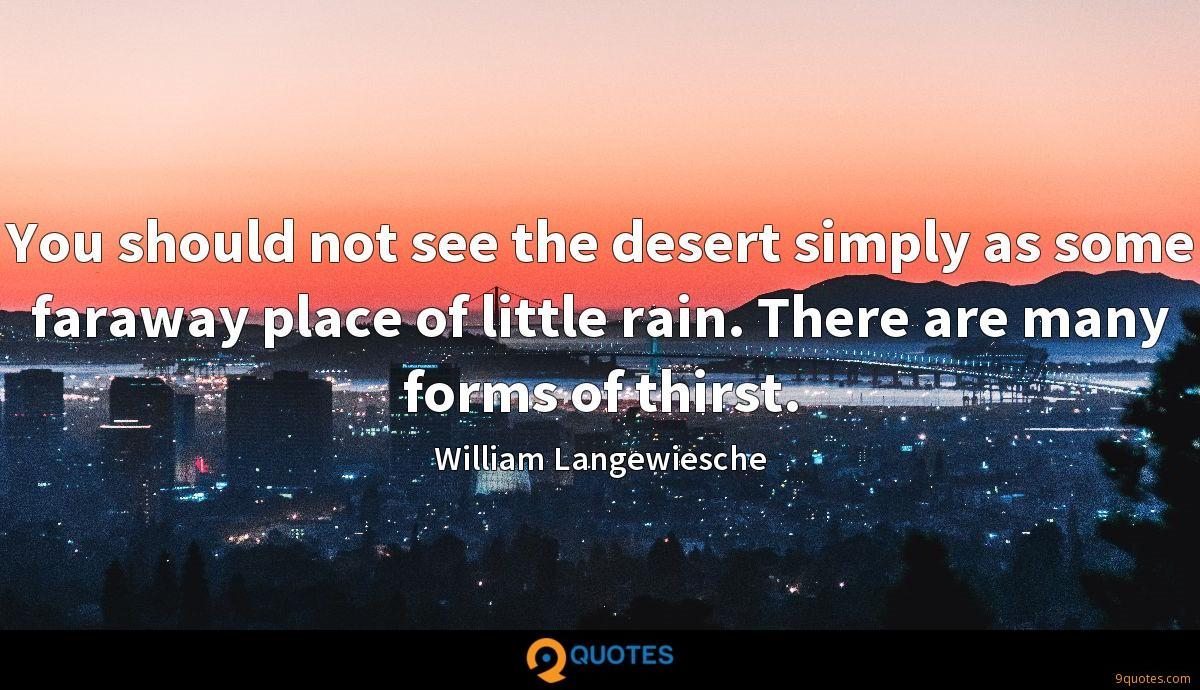 You should not see the desert simply as some faraway place of little rain. There are many forms of thirst.