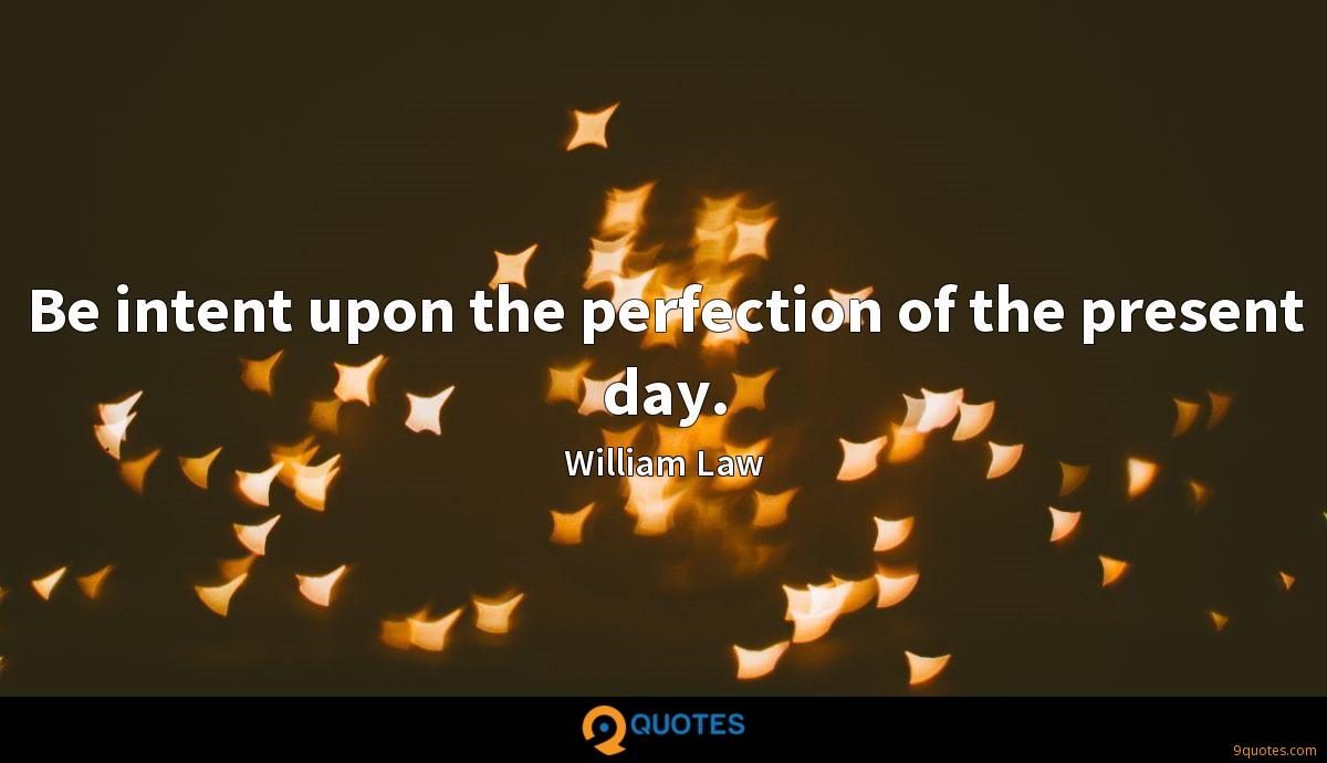 Be intent upon the perfection of the present day.