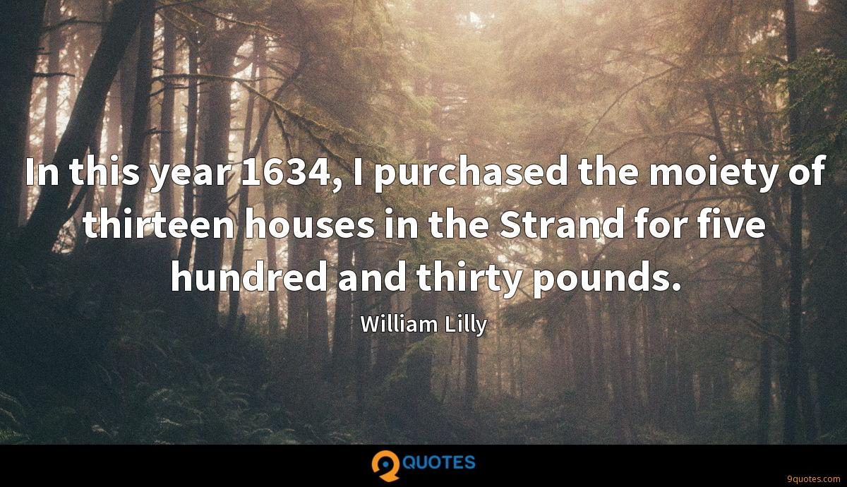 In this year 1634, I purchased the moiety of thirteen houses in the Strand for five hundred and thirty pounds.