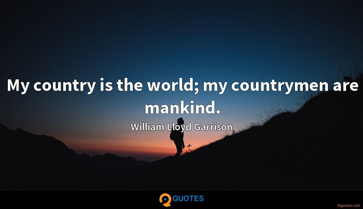 My country is the world; my countrymen are mankind.