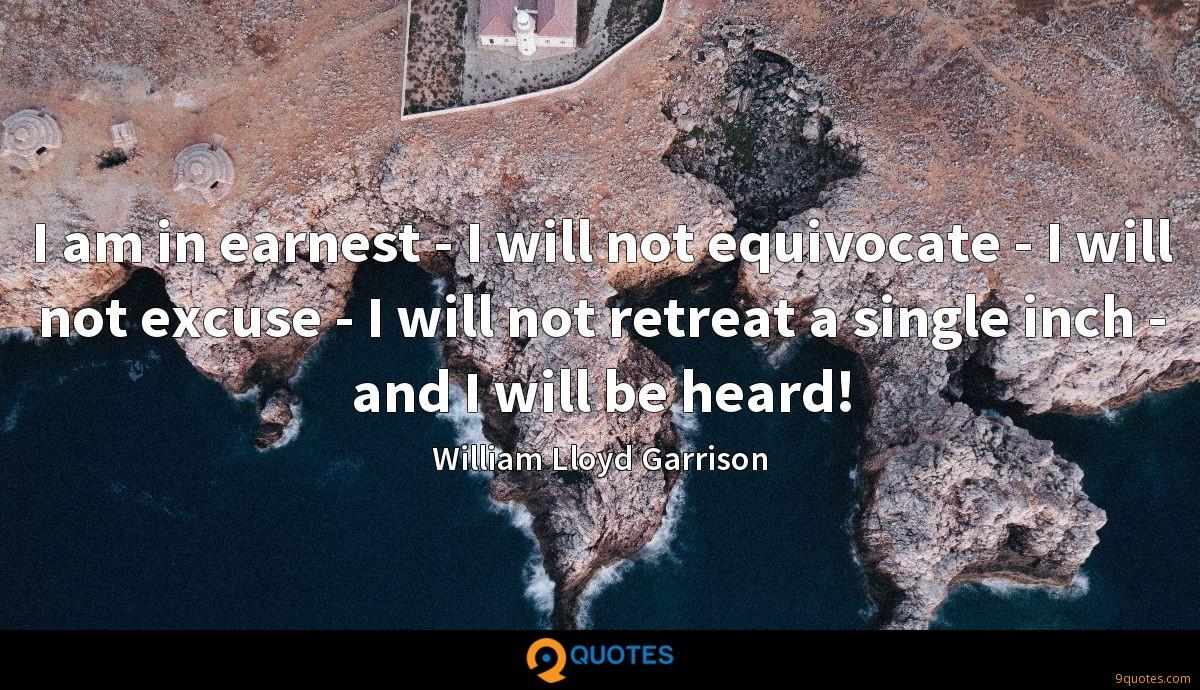 I am in earnest - I will not equivocate - I will not excuse - I will not retreat a single inch - and I will be heard!