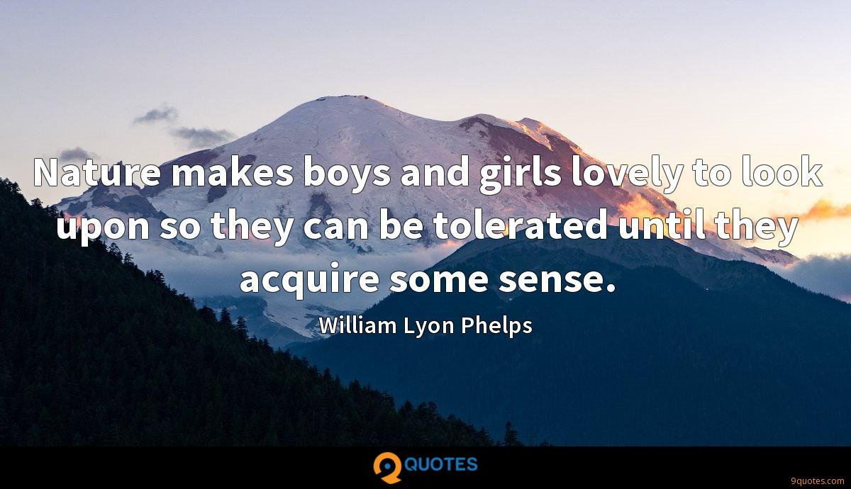 Nature makes boys and girls lovely to look upon so they can be tolerated until they acquire some sense.