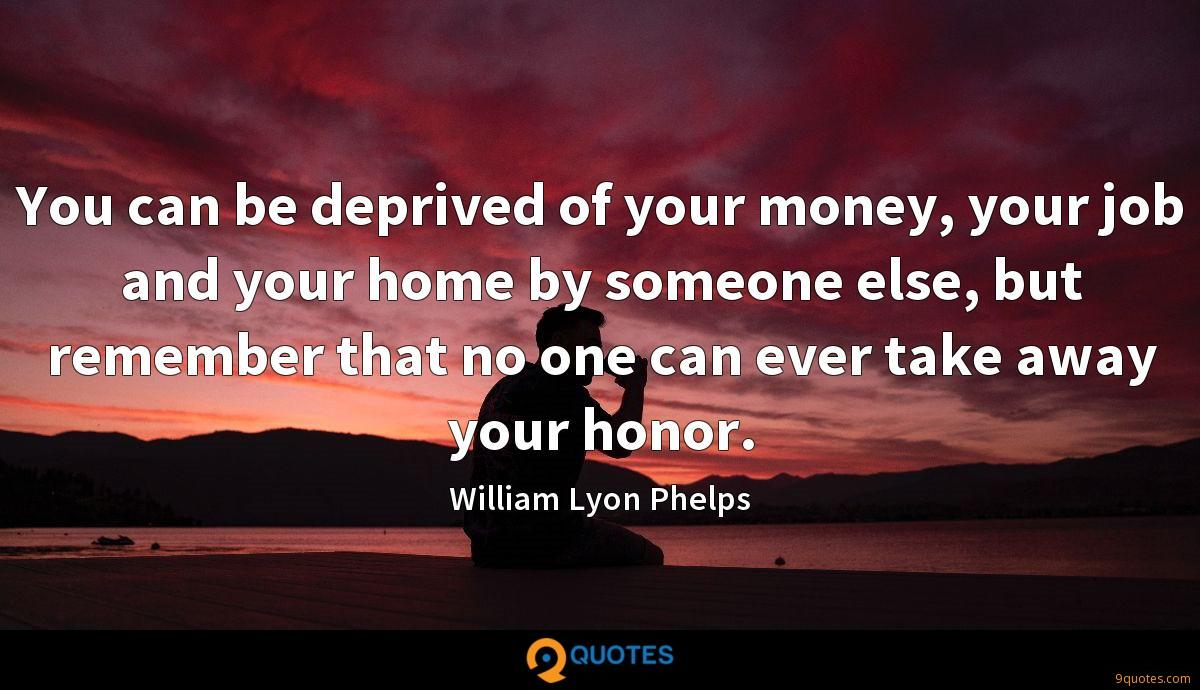 You can be deprived of your money, your job and your home by someone else, but remember that no one can ever take away your honor.