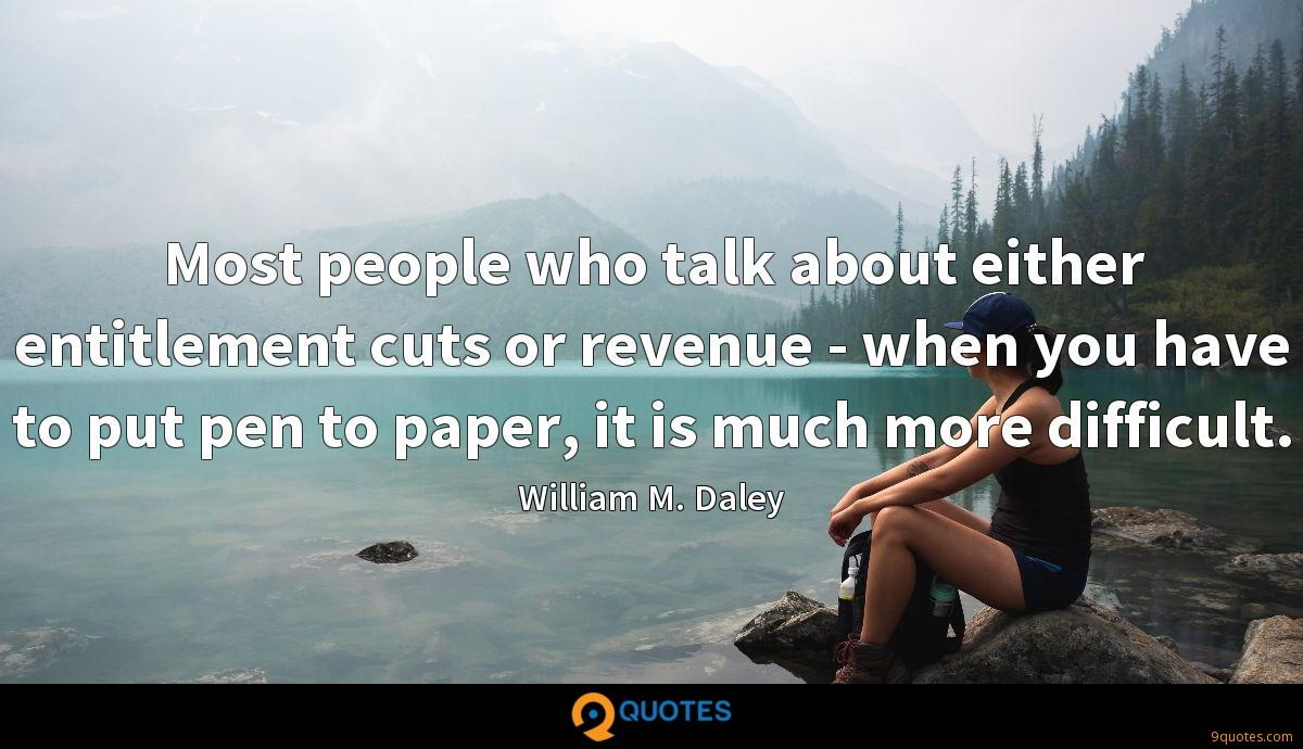 Most people who talk about either entitlement cuts or revenue - when you have to put pen to paper, it is much more difficult.