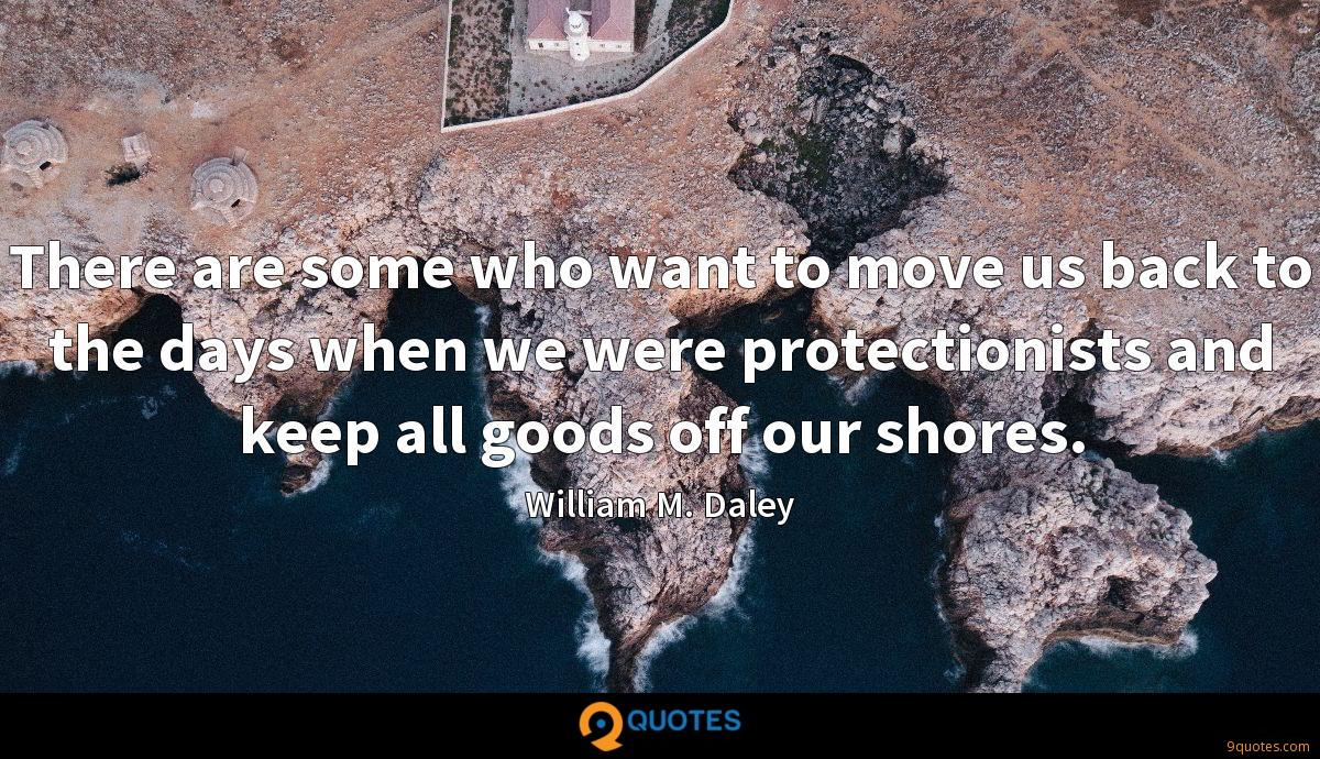 There are some who want to move us back to the days when we were protectionists and keep all goods off our shores.