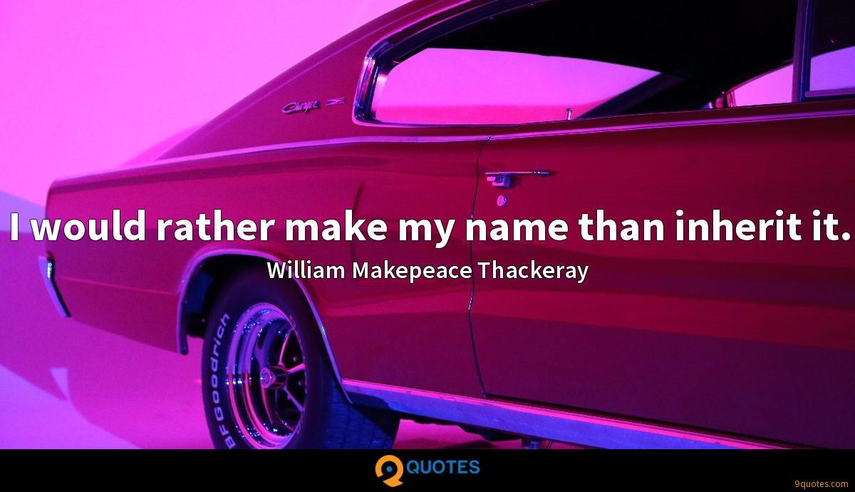 I would rather make my name than inherit it.