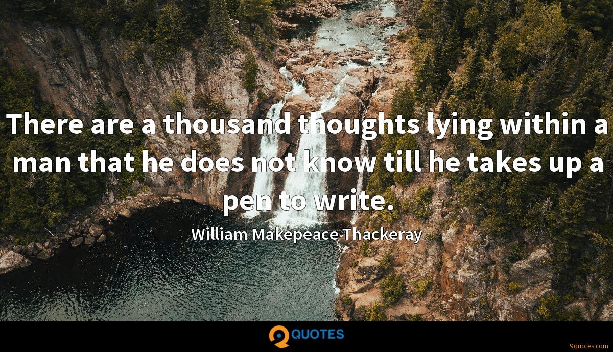 There are a thousand thoughts lying within a man that he does not know till he takes up a pen to write.