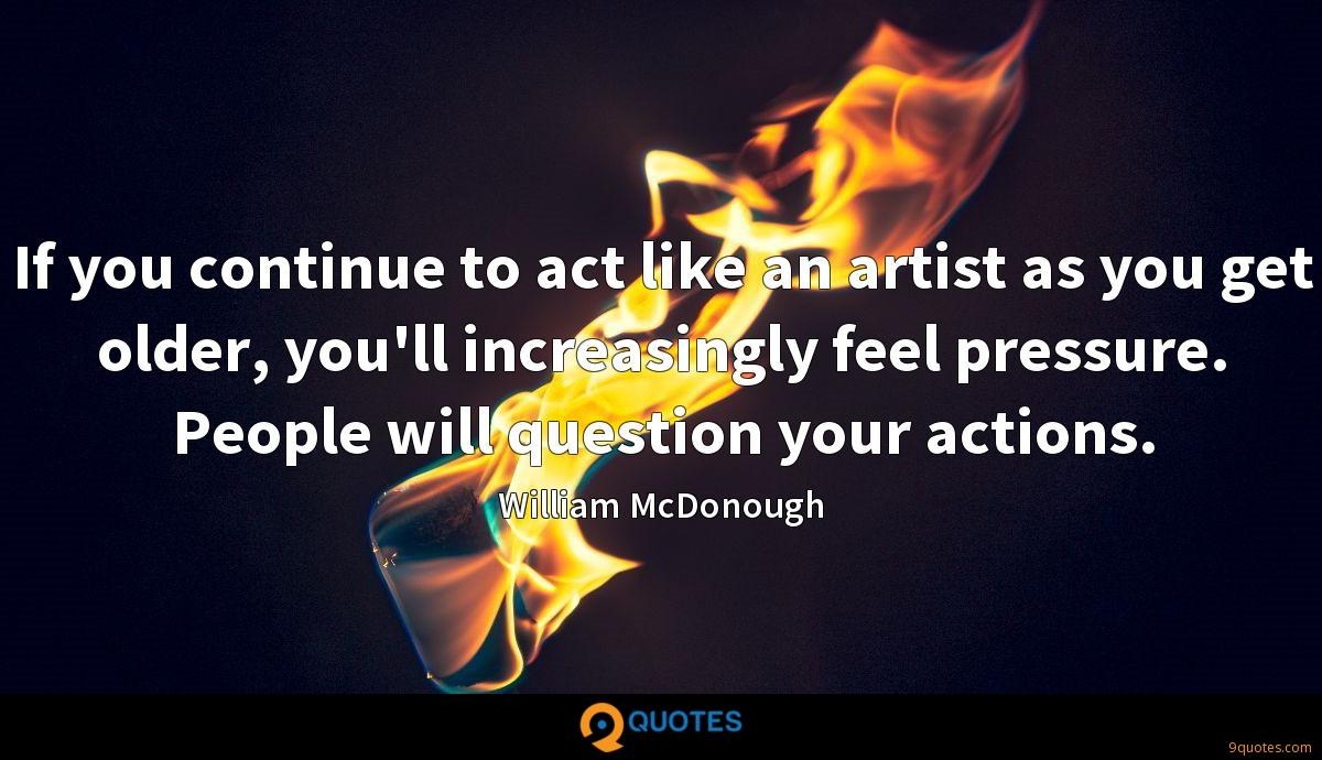 If you continue to act like an artist as you get older, you'll increasingly feel pressure. People will question your actions.