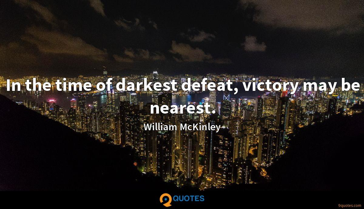 In the time of darkest defeat, victory may be nearest.