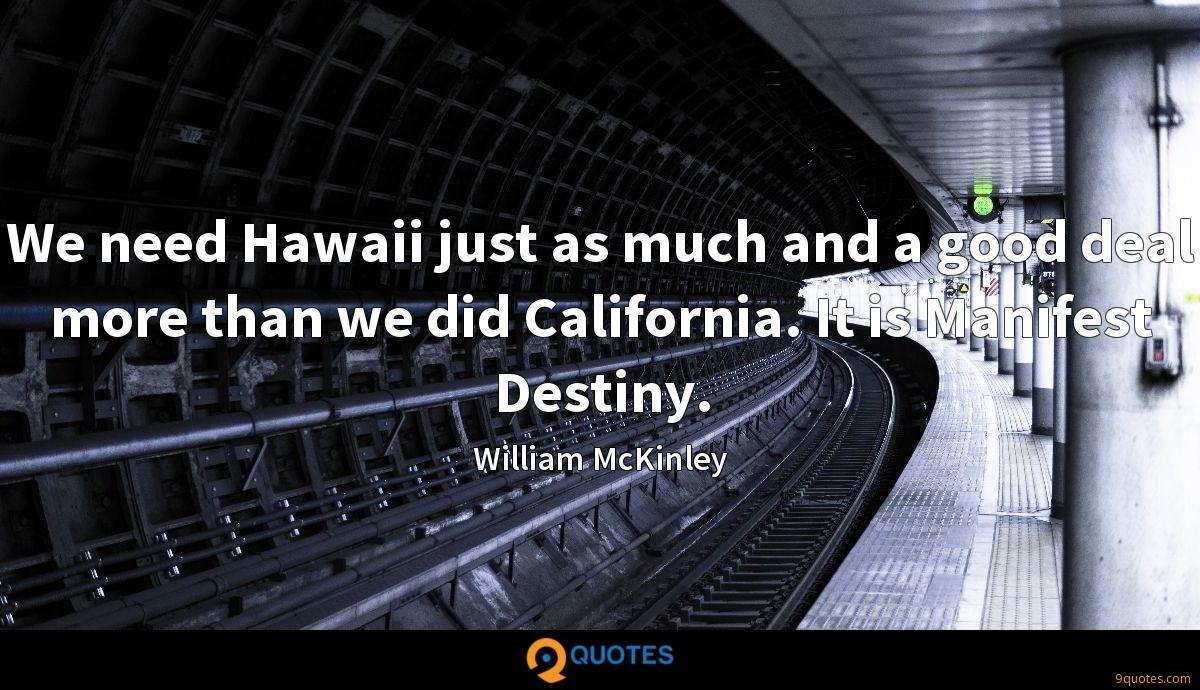 We need Hawaii just as much and a good deal more than we did California. It is Manifest Destiny.