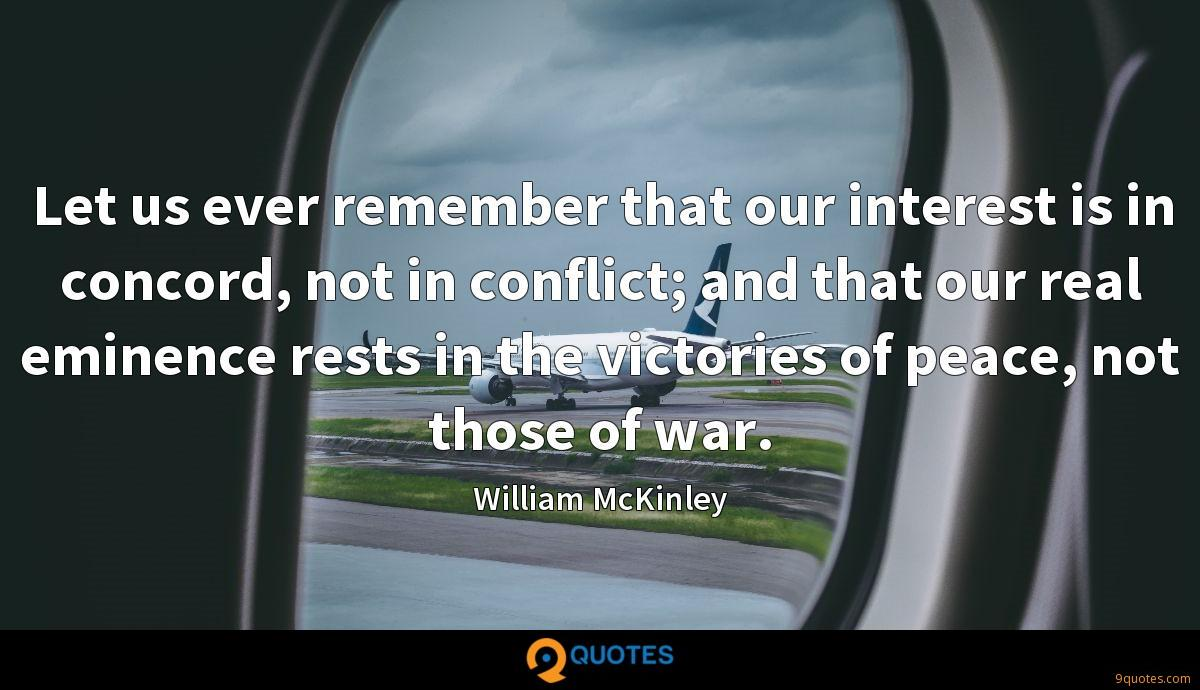 Let us ever remember that our interest is in concord, not in conflict; and that our real eminence rests in the victories of peace, not those of war.