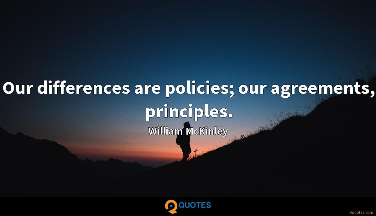 Our differences are policies; our agreements, principles.