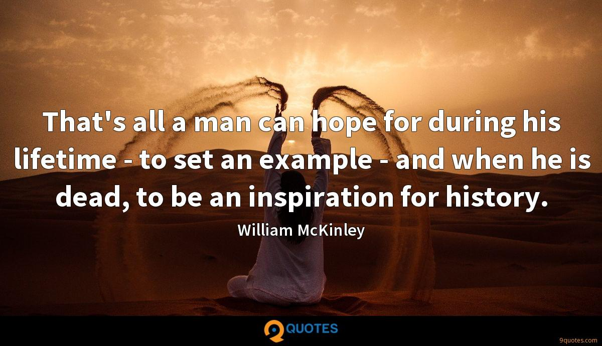 That's all a man can hope for during his lifetime - to set an example - and when he is dead, to be an inspiration for history.