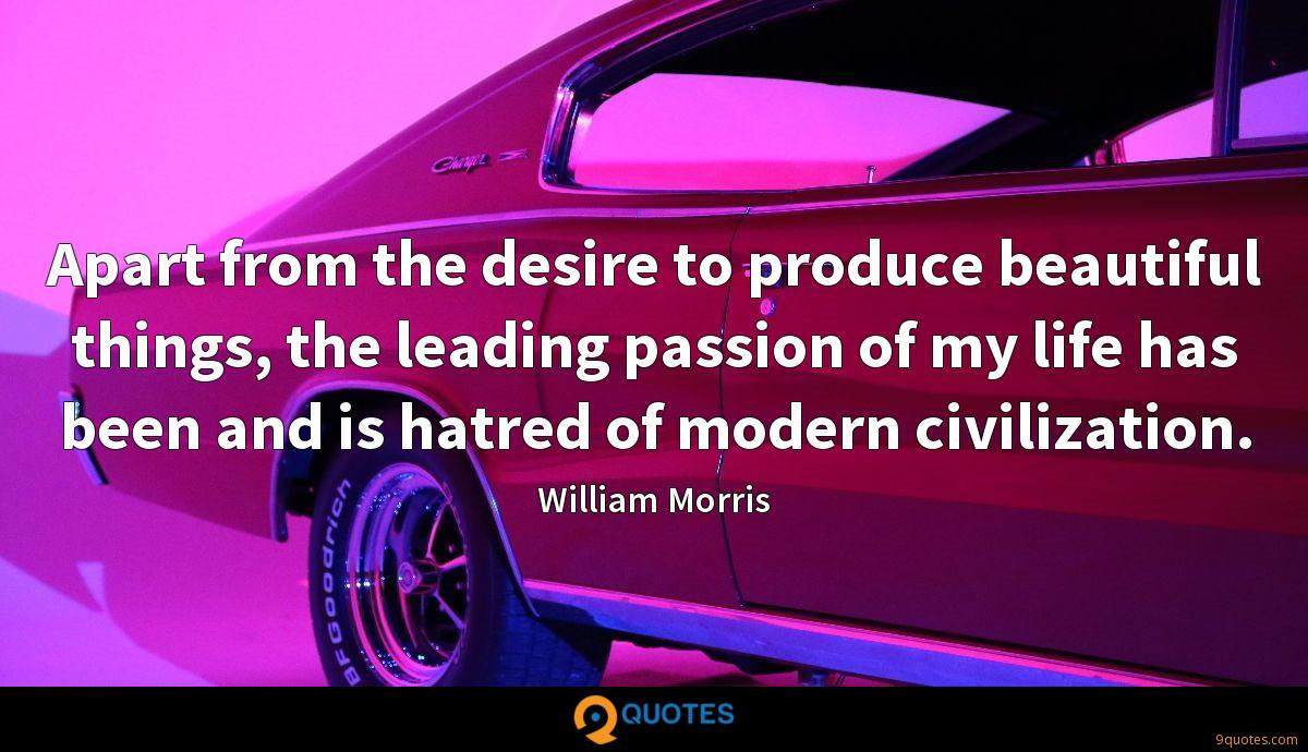 Apart from the desire to produce beautiful things, the leading passion of my life has been and is hatred of modern civilization.
