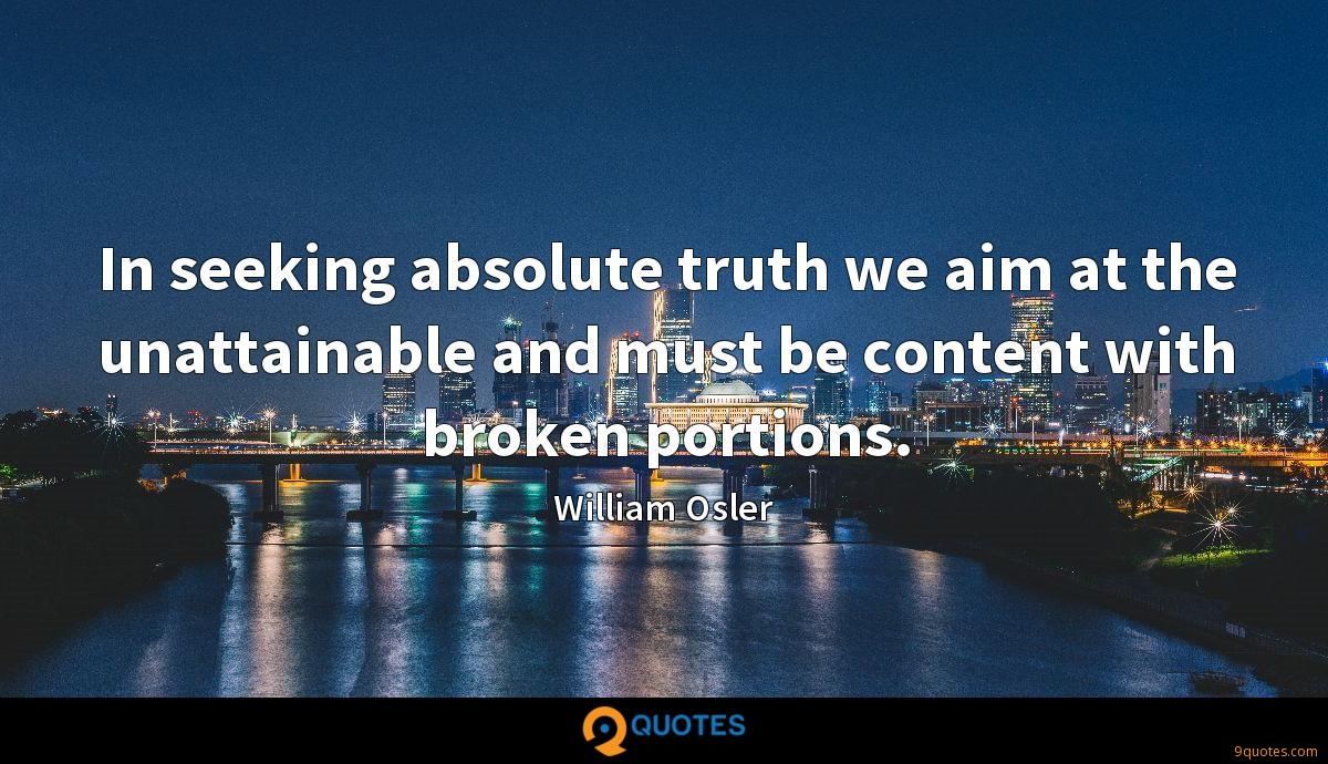In seeking absolute truth we aim at the unattainable and must be content with broken portions.