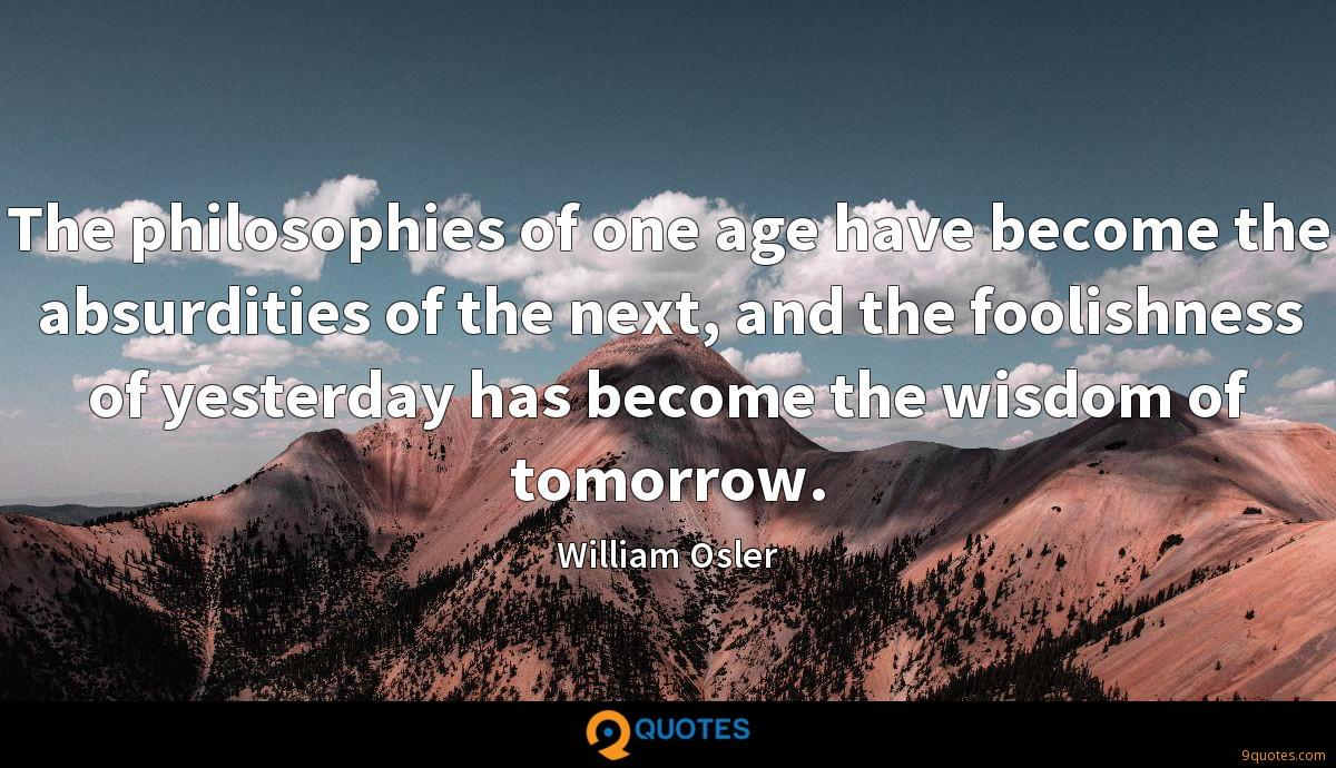 The philosophies of one age have become the absurdities of the next, and the foolishness of yesterday has become the wisdom of tomorrow.