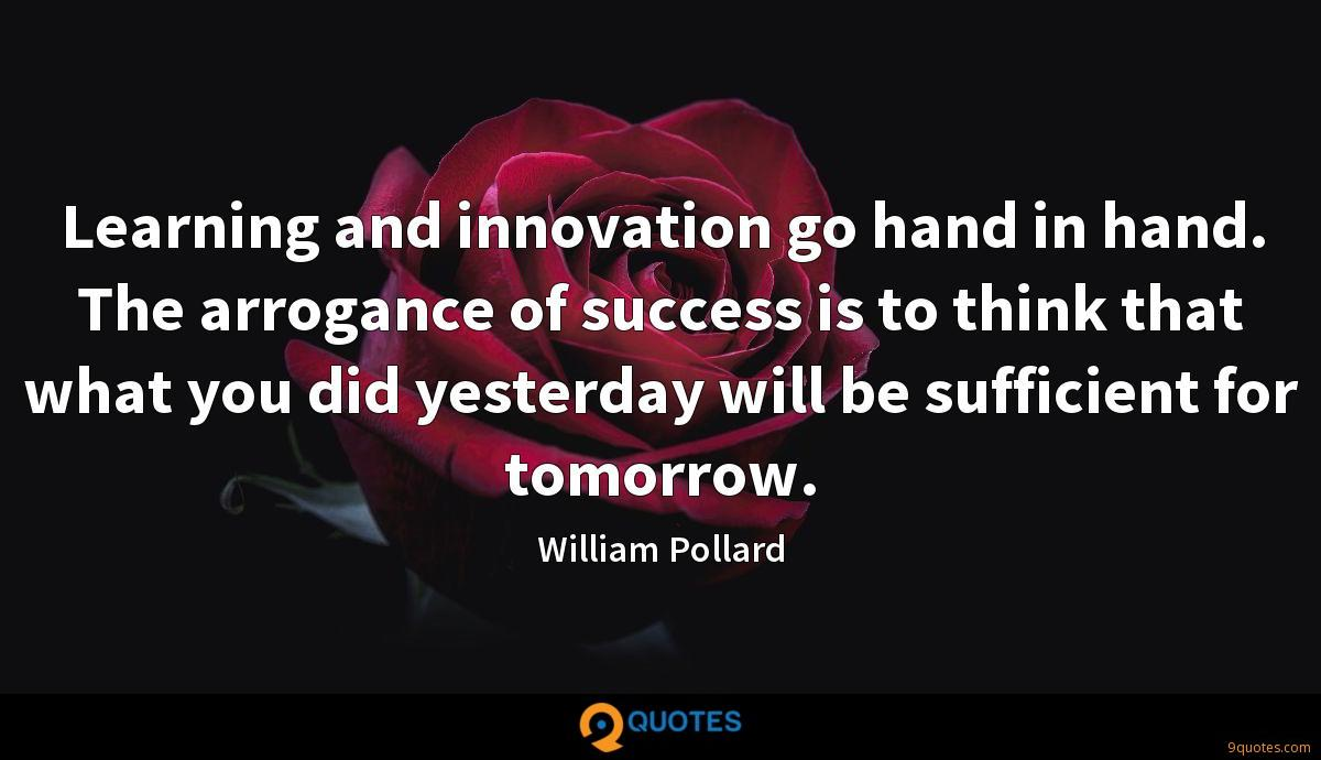Learning and innovation go hand in hand. The arrogance of success is to think that what you did yesterday will be sufficient for tomorrow.