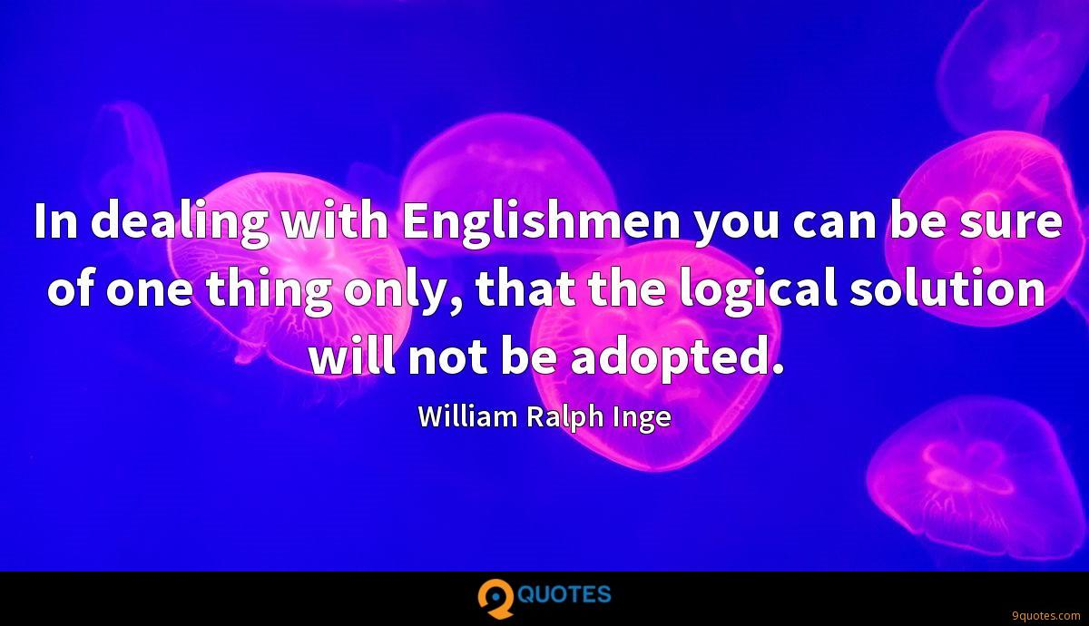 In dealing with Englishmen you can be sure of one thing only, that the logical solution will not be adopted.