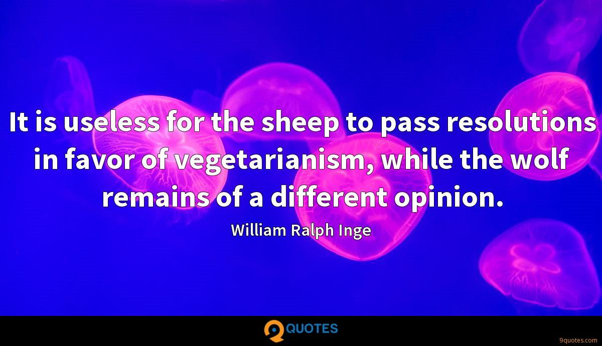 It is useless for the sheep to pass resolutions in favor of vegetarianism, while the wolf remains of a different opinion.