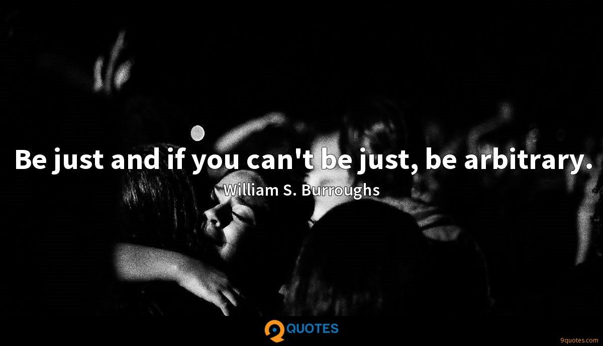 Be just and if you can't be just, be arbitrary.