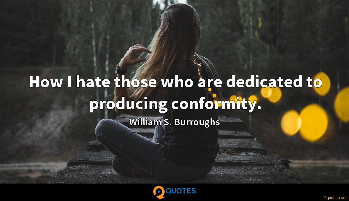 How I hate those who are dedicated to producing conformity.