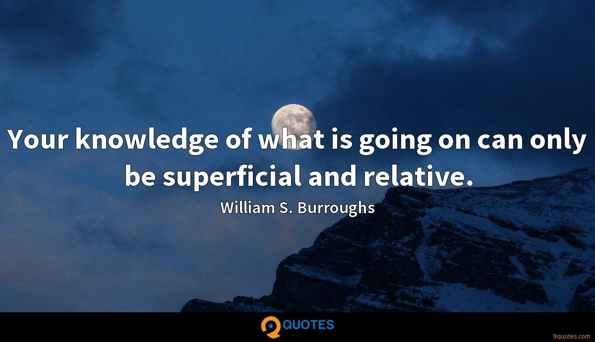 Your knowledge of what is going on can only be superficial and relative.