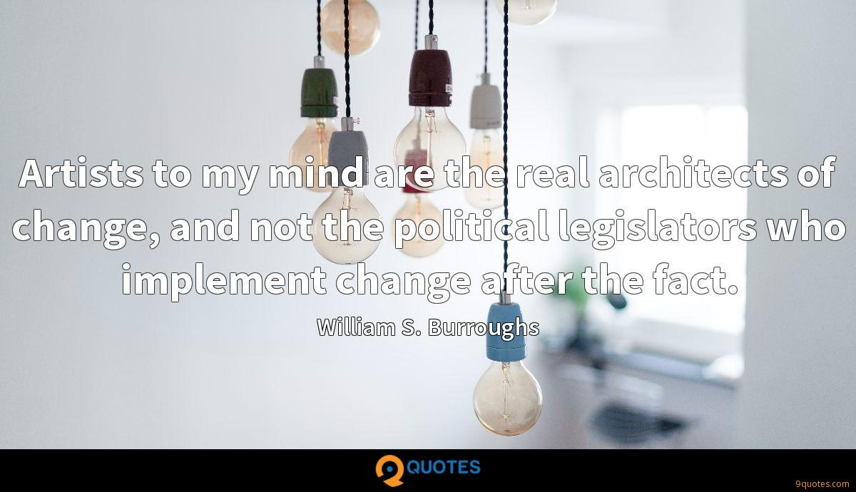 Artists to my mind are the real architects of change, and not the political legislators who implement change after the fact.
