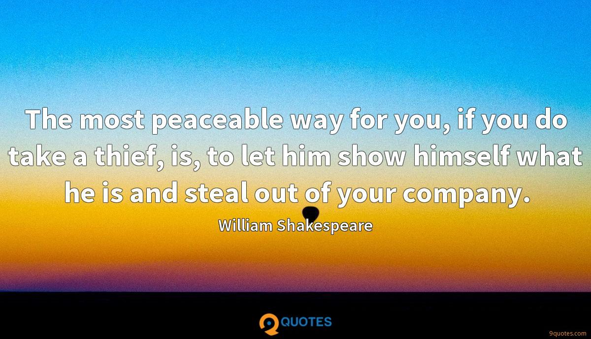 The most peaceable way for you, if you do take a thief, is, to let him show himself what he is and steal out of your company.