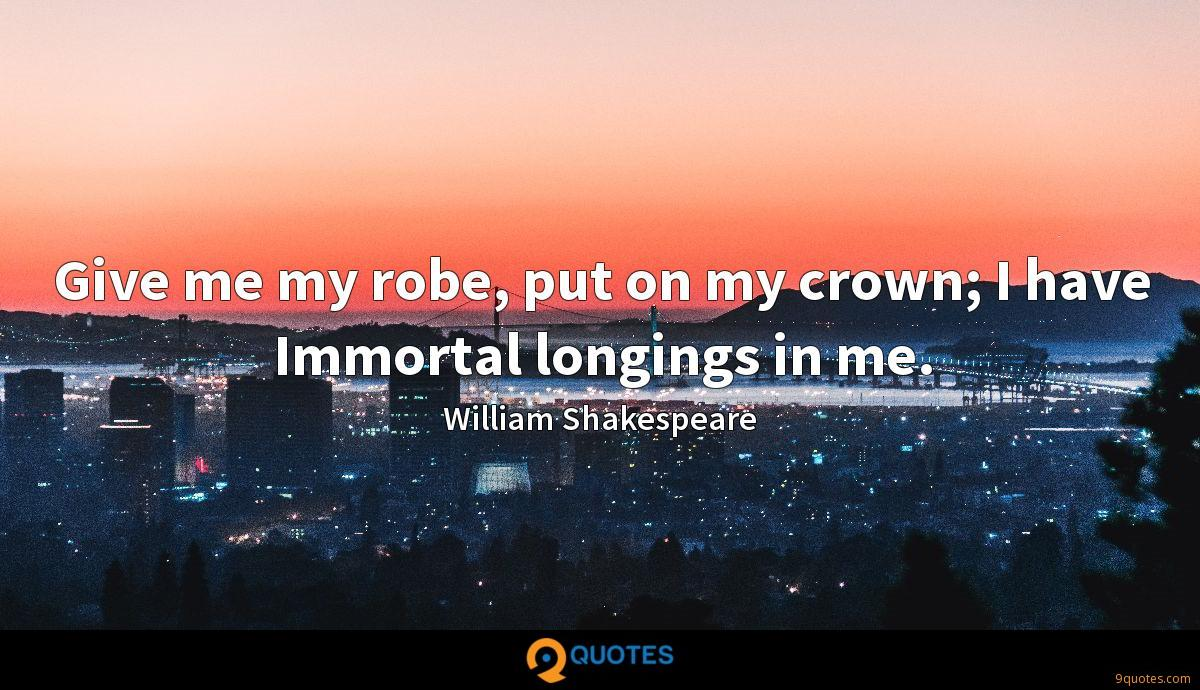Give me my robe, put on my crown; I have Immortal longings in me.