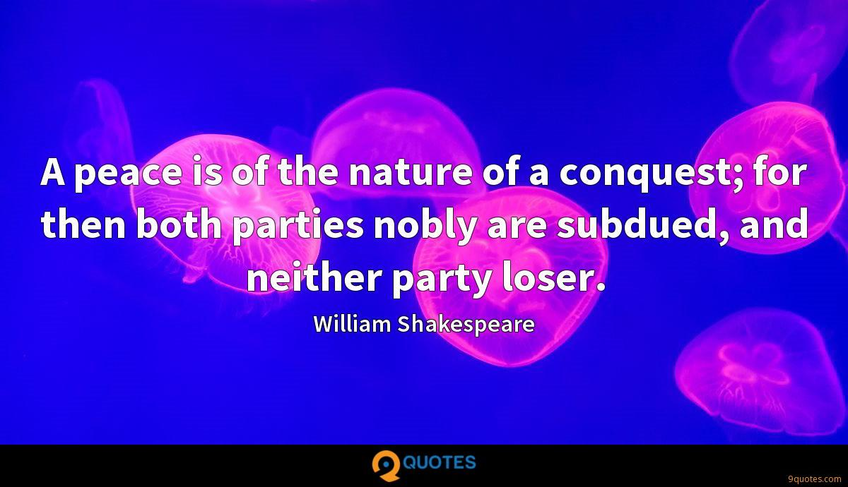 A peace is of the nature of a conquest; for then both parties nobly are subdued, and neither party loser.