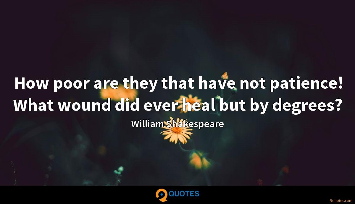 How poor are they that have not patience! What wound did ever heal but by degrees?