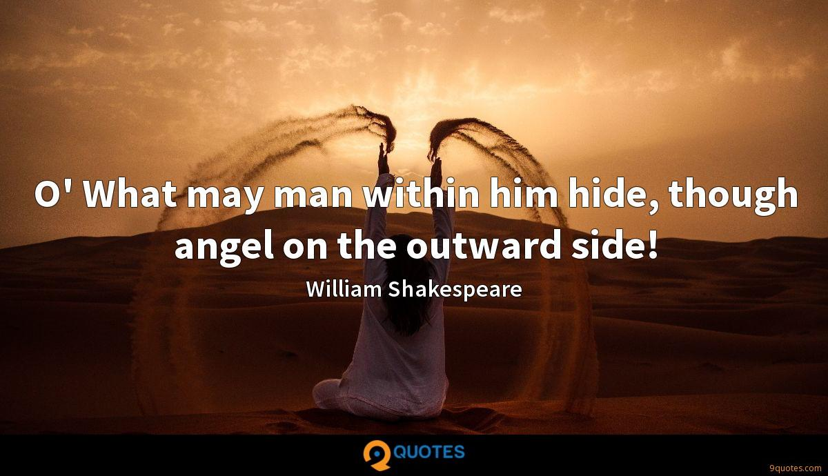 O' What may man within him hide, though angel on the outward side!