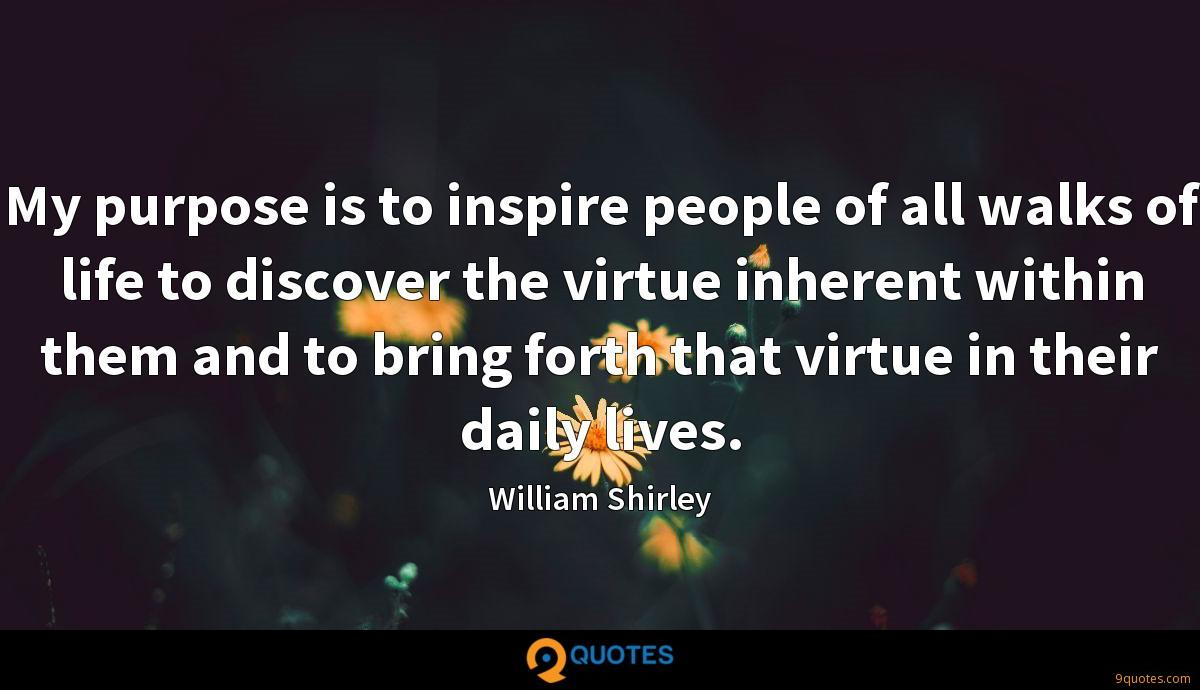 My purpose is to inspire people of all walks of life to discover the virtue inherent within them and to bring forth that virtue in their daily lives.
