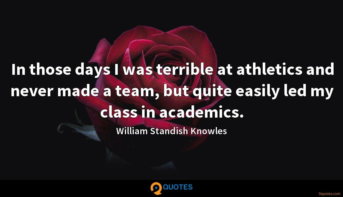 In those days I was terrible at athletics and never made a team, but quite easily led my class in academics.