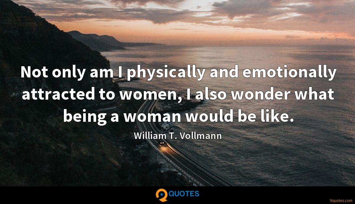 Not only am I physically and emotionally attracted to women, I also wonder what being a woman would be like.