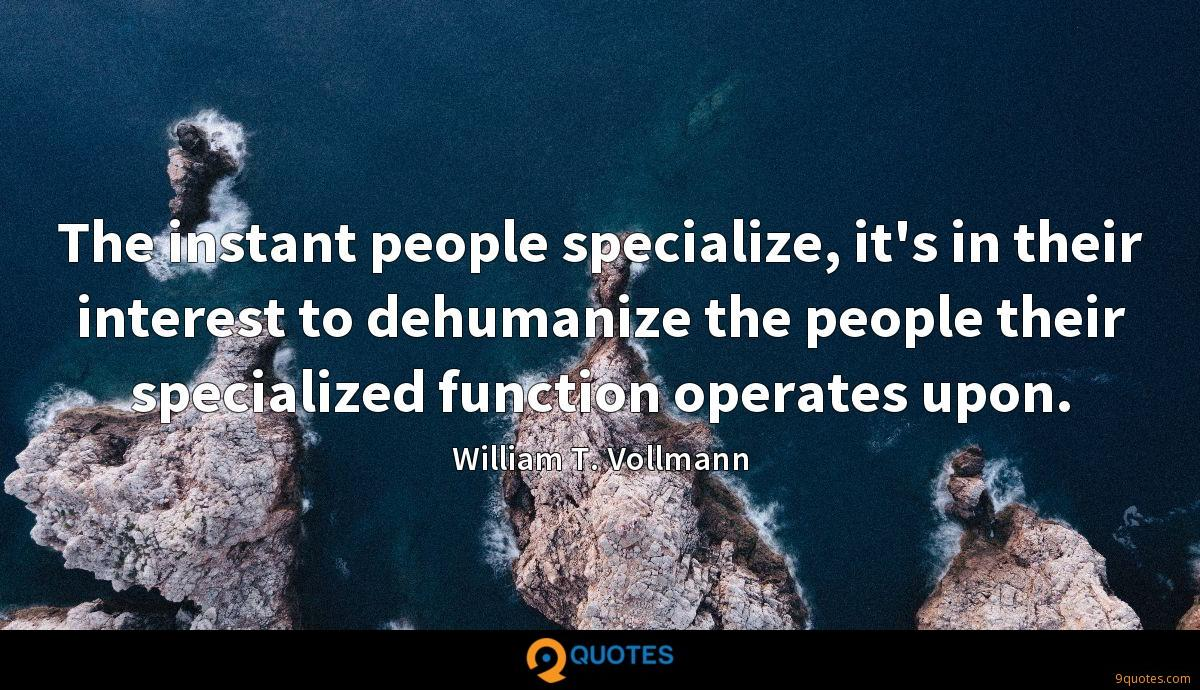 The instant people specialize, it's in their interest to dehumanize the people their specialized function operates upon.