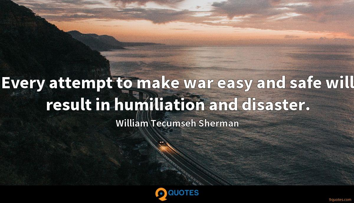 Every attempt to make war easy and safe will result in humiliation and disaster.