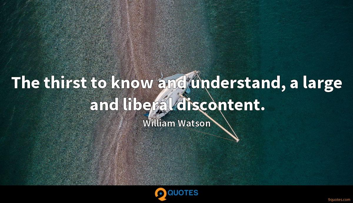 The thirst to know and understand, a large and liberal discontent.
