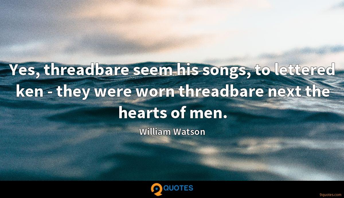 Yes, threadbare seem his songs, to lettered ken - they were worn threadbare next the hearts of men.